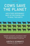 Cows Save the Planet: And Other Improbable Ways of Restoring Soil to Heal the Earth - Judith D. Schwartz, Gretel Ehrlich