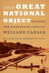 This Great National Object: Building the Nineteenth-Century Welland Canals - Roberta M. Styran, Robert R. Taylor