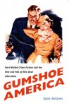 Gumshoe America: Hard-Boiled Crime Fiction and the Rise and Fall of New Deal Liberalism - Sean McCann