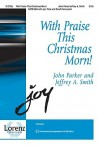 With Praise This Christmas Morn! - John Parker, Jeffrey A. Smith