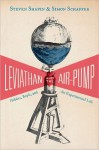 Leviathan and the Air-Pump: Hobbes, Boyle, and the Experimental Life - Steven Shapin