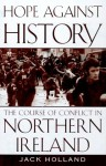 Hope Against History: The Course Of Conflict In Northern Ireland - Jack Holland