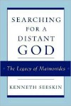 Searching for a Distant God: The Legacy of Maimonides - Kenneth Seeskin