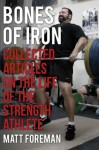 Bones of Iron: Collected Articles on the Life of the Strength Athlete - Matt Foreman, Greg Everett