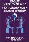 Taoist Secrets of Love: Cultivating Male Sexual Energy - Mantak Chia, Michael Winn