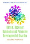 Autism, Asperger Syndrome and Pervasive Developmental Disorder: An Altered Perspective - Anthony Malone, Barbara H. Quinn