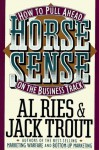 Horse Sense: How to Pull Ahead on the Business Track (Plume) - Al Ries, Jack Trout