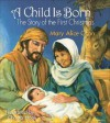 A Child Is Born: The Story Of The First Christmas - Mary Alice Gran