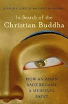 In Search of the Christian Buddha: How an Asian Sage Became a Medieval Saint - Donald S. Lopez Jr., Peggy McCracken