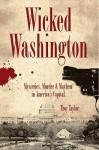 Wicked Washington: Mysteries, Murder & Mayhem in America's Capital - Troy Taylor