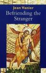 Befriending the Stranger. Jean Vanier - Jean Vanier