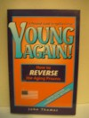 Young Again, How to Reverse the Aging Process, A Personal Guide to Ageless Living - John Thomas