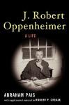 J. Robert Oppenheimer: A Life - Abraham Pais, Robert P. Crease