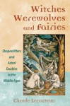 Witches, Werewolves, and Fairies: Shapeshifters and Astral Doubles in the Middle Ages - Claude Lecouteux