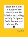 Jesus the Christ a Study of the Messiah and His Mission According to Holy Scriptures Both Ancient and Modern Part 1 - Joseph Smith Jr.