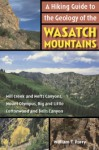 A Hiking Guide to the Geology of the Wasatch Mountains: Mill Creek and Neffs Canyons, Mount Olympus, Big and Little Cottonwood and Bells Canyons - William Parry
