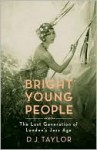 Bright Young People: The Lost Generation Of London's Jazz Age - D.J. Taylor