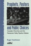 Prophets, Pastors And Public Choices: Canadian Churches And The Mackenzie Valley Pipeline Debate - Roger Hutchinson