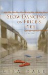 Slow Dancing on Price's Pier: A Novel - Lisa Dale
