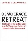 Democracy in Retreat: The Revolt of the Middle Class and the Worldwide Decline of Representative Government - Joshua Kurlantzick