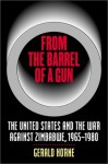 From the Barrel of a Gun: The United States and the War Against Zimbabwe, 1965-1980 - Gerald Horne