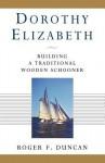 Dorothy Elizabeth: Building a Traditional Wooden Schooner - Roger Duncan