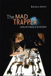 The Mad Trapper: Unearthing a Mystery - Barbara Smith