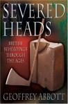 Severed Heads: British Beheadings Through the Ages - Geoffrey Abbott