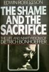 The Shame and the Sacrifice: The Life and Martyrdom of Dietrich Bonhoeffer - Edwin Hanton Robertson