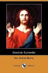 Absolute Surrender and Other Addresses (Dodo Press) - Andrew Murray