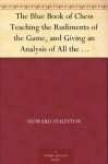 The Blue Book of Chess Teaching the Rudiments of the Game, and Giving an Analysis of All the Recognized Openings - Howard Staunton, Various