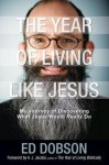 The Year of Living Like Jesus: My Journey of Discovering What Jesus Would Really Do - Edward G. Dobson
