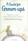 A Guide for Grown-ups: Essential Wisdom from the Collected Works of Antoine de Saint-Exupry - Antoine de Saint-Exupéry