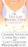 The True Love Wedding Dress - Casey Claybourne, Barbara Metzger, Connie Brockway, Catherine Anderson