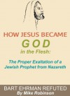 How Jesus Became God In The Flesh: The Proper Exaltation Of A Prophet From Nazareth Bart Ehrman Refuted (Historical Apologetics) - Mike Robinson