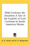 With Cochrane the Dauntless: A Tale of the Exploits of Lord Cochrane in South American Waters - G.A. Henty