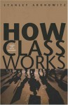 How Class Works: Power and Social Movement - Stanley Aronowitz
