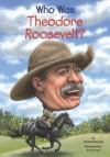 Who Was Theodore Roosevelt? - Michael Burgan