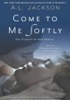 Come to Me Softly - A.L. Jackson