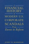 A Financial History of Modern U.S. Corporate Scandals: From Enron to Reform - Jerry W. Markham