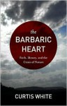 The Barbaric Heart: Faith, Money, and the Crisis of Nature - Curtis White