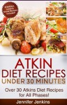 Atkins Diet Recipes Under 30 Minutes - Over 30 Atkin Diet Recipes For All Phases (Includes Atkins Induction Recipes) - Jennifer Jenkins