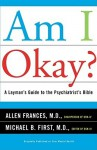 Am I Okay?: A Layman's Guide to the Psychiatrist's Bible - Allen Frances, Michael B. First
