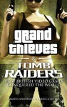 Grand Thieves & Tomb Raiders: How British Videogames Conquered the World - Rebecca Levene, Magnus Anderson