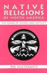 Native Religions of North America: The Power of Visions and Fertility - Åke Hultkrantz