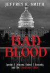 Bad Blood: Lyndon B. Johnson, Robert F. Kennedy, and the Tumultuous 1960s - Jeffrey Smith