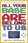 All Your Base Are Belong to Us: How Fifty Years of Video Games Conquered Pop Culture - Harold Goldberg