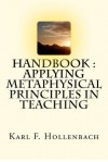 HANDBOOK-Applying Metaphysical Principals In Teaching - Karl F. Hollenbach