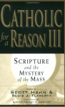 Catholic for a Reason III: Scripture and the Mystery of the Mass - Scott Hahn, Regis J. Flaherty, Robert C. Morlino, Edward Sri, Curtis Mitch, Thomas J. Nash, Tim Gray, Sean Innerst, Stephen Pimentel, Michael Barber, Leon J. Suprenant Jr., Curtis Martin, Jeff Cavins, Kimberly Hahn