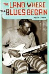 The Land Where the Blues Began - Alan Lomax